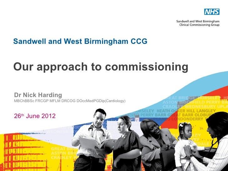 Sandwell and West Birmingham CCGOur approach to commissioningDr Nick HardingMBChBBSc FRCGP MFLM DRCOG DOccMedPGDip(Cardiol...