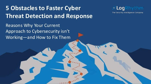 5 Obstacles to Faster Cyber Threat Detection and Response Reasons Why Your Current Approach to Cybersecurity isn't Working...