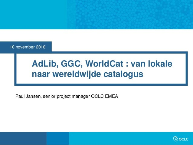 10 november 2016 AdLib, GGC, WorldCat : van lokale naar wereldwijde catalogus Paul Jansen, senior project manager OCLC EMEA
