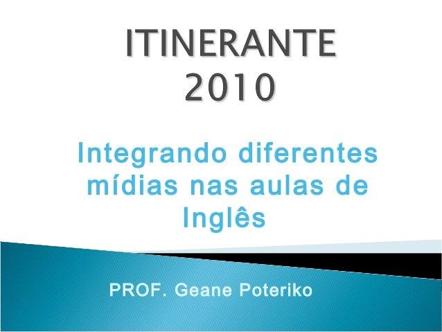 Integrando diferentes mídias nas aulas de Inglês PROF. Geane Poteriko