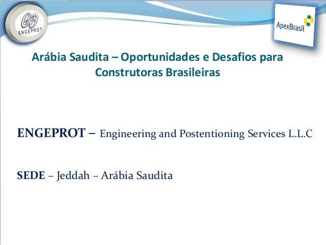 Arábia Saudita – Oportunidades e Desafios para             Construtoras BrasileirasENGEPROT – Engineering and Postentionin...