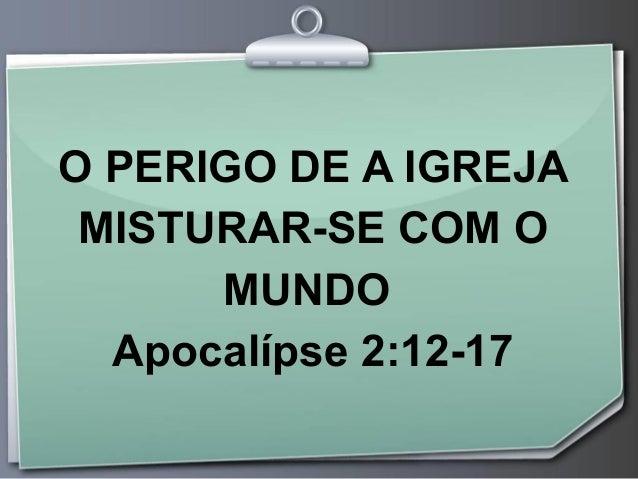 O PERIGO DE A IGREJA MISTURAR-SE COM O MUNDO Apocalípse 2:12-17