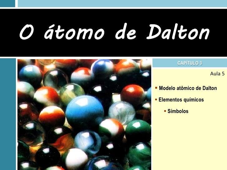 O átomo de Dalton                     CAPÍTULO 3                                   Aula 5             Modelo atômico de D...
