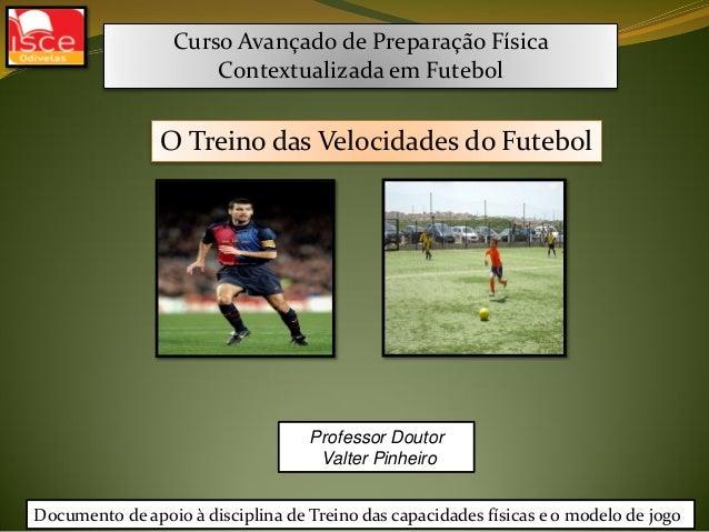 Curso Avançado de Preparação FísicaContextualizada em FutebolProfessor DoutorValter PinheiroO Treino das Velocidades do Fu...