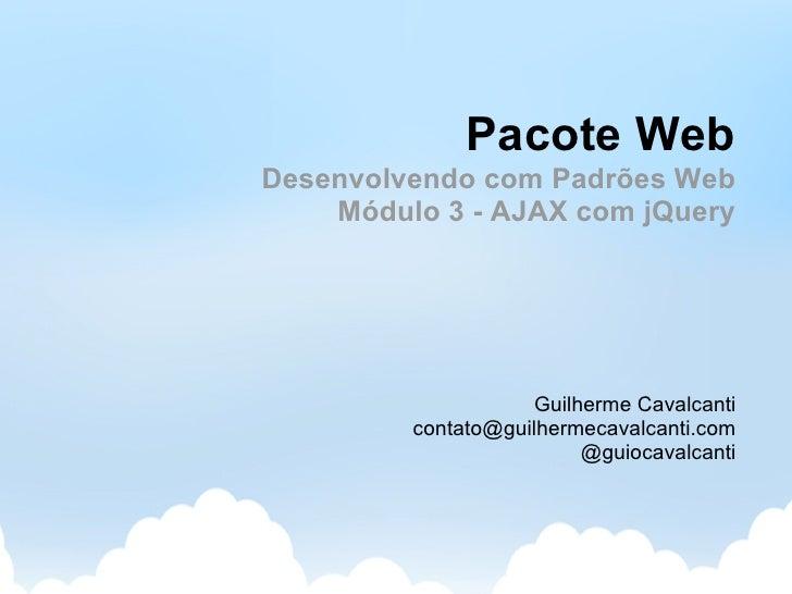 Pacote Web Desenvolvendo com Padrões Web     Módulo 3 - AJAX com jQuery                         Guilherme Cavalcanti      ...