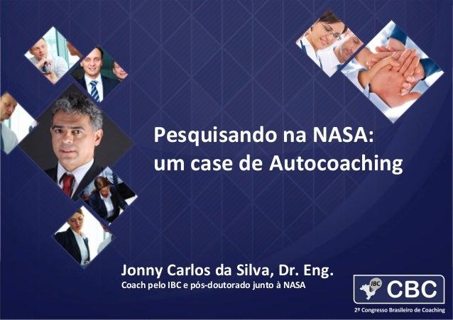 Pesquisando na NASA: um case de Autocoaching  Jonny Carlos da Silva, Dr. Eng. Coach pelo IBC e pós-doutorado junto à NASA