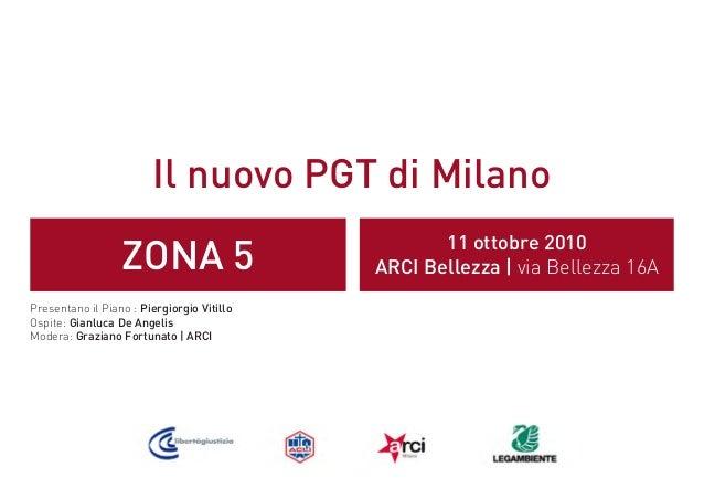 Il nuovo PGT di Milano ZONA 5 11 ottobre 2010 ARCI Bellezza | via Bellezza 16A Presentano il Piano : Piergiorgio Vitillo O...