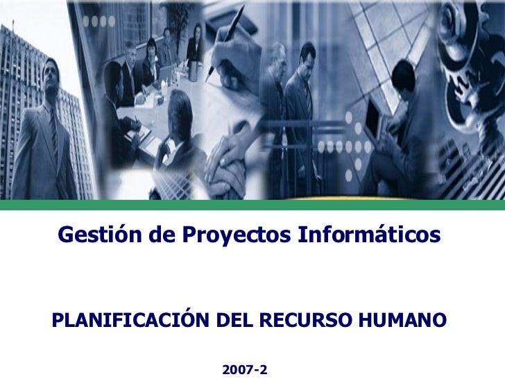 Gestión de Proyectos Informáticos PLANIFICACIÓN DEL RECURSO HUMANO 2007-2