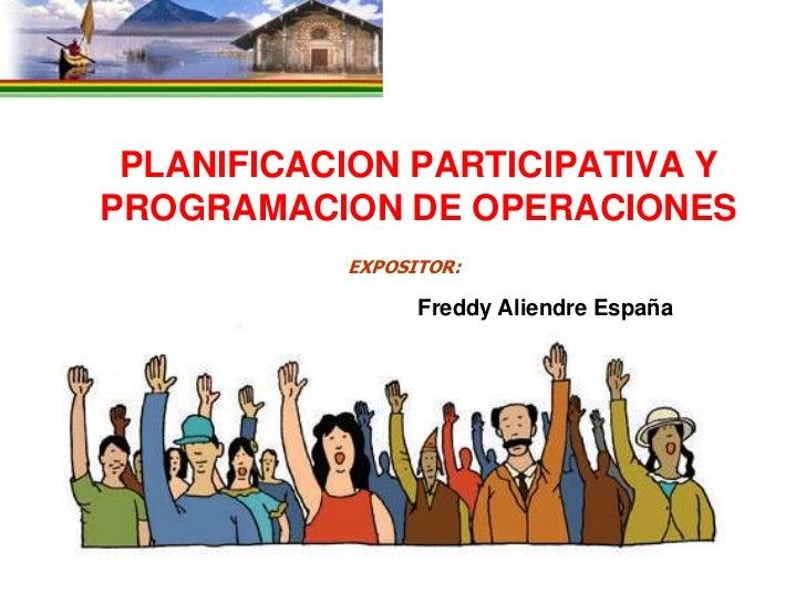 PLANIFICACION PARTICIPATIVA YPROGRAMACION DE OPERACIONES           EXPOSITOR:                 Freddy Aliendre España      ...