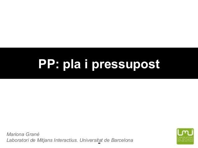 PP: pla i pressupost  Mariona Grané Laboratori de Mitjans Interactius. Universitat de Barcelona  -