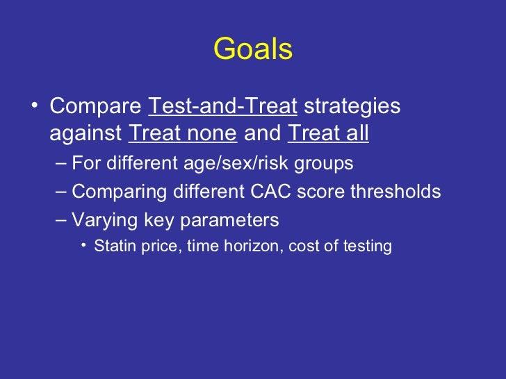 Goals <ul><li>Compare  Test-and-Treat  strategies against  Treat none  and  Treat all </li></ul><ul><ul><li>For different ...