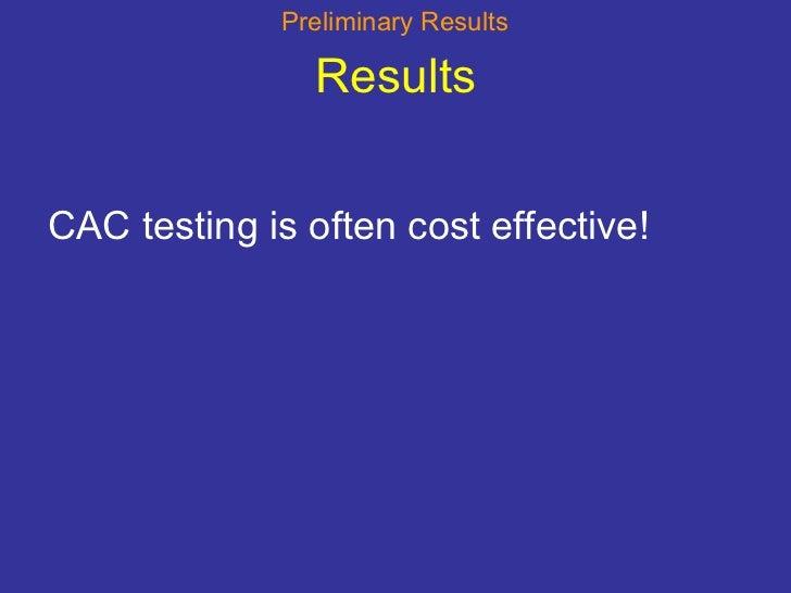 Results <ul><li>CAC testing is often cost effective! </li></ul>Preliminary Results