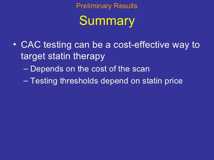 Summary <ul><li>CAC testing can be a cost-effective way to target statin therapy </li></ul><ul><ul><li>Depends on the cost...