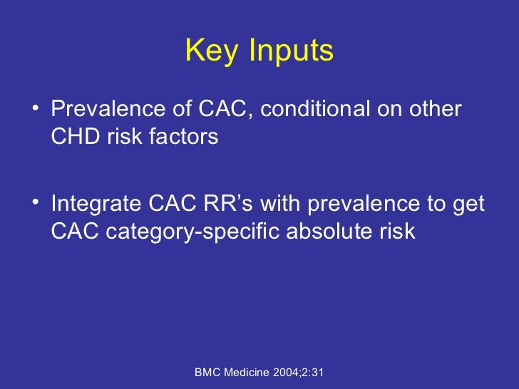 Key Inputs <ul><li>Prevalence of CAC, conditional on other CHD risk factors </li></ul><ul><li>Integrate CAC RR's with prev...
