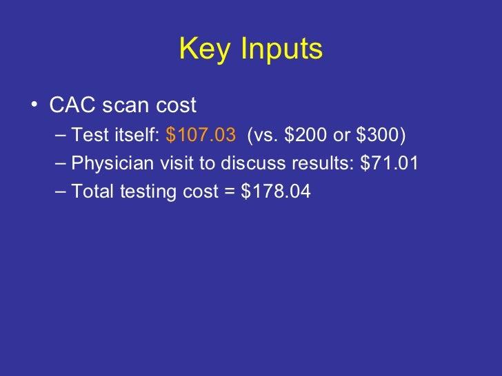 Key Inputs <ul><li>CAC scan cost </li></ul><ul><ul><li>Test itself:  $107.03  (vs. $200 or $300) </li></ul></ul><ul><ul><l...