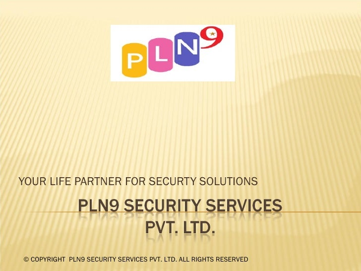 YOUR LIFE PARTNER FOR SECURTY SOLUTIONS © COPYRIGHT  PLN9 SECURITY SERVICES PVT. LTD. ALL RIGHTS RESERVED