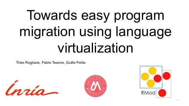 Towards easy program migration using language virtualization 1 Théo Rogliano, Pablo Tesone, Guille Polito