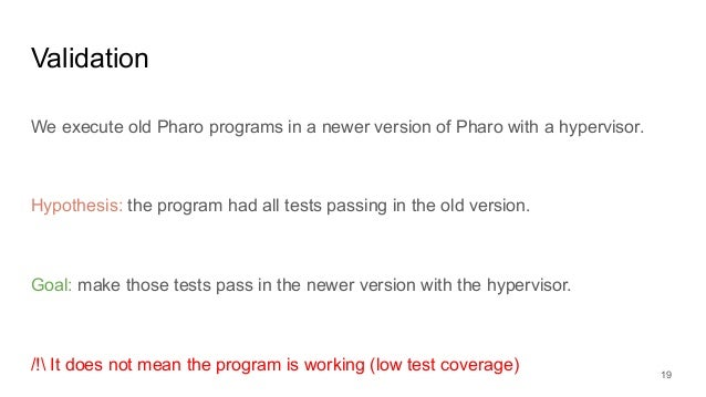 Validation We execute old Pharo programs in a newer version of Pharo with a hypervisor. Hypothesis: the program had all te...