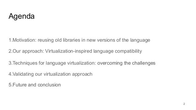 Agenda 1.Motivation: reusing old libraries in new versions of the language 2.Our approach: Virtualization-inspired languag...