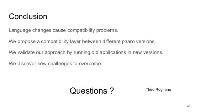Conclusion Language changes cause compatibility problems. We propose a compatibility layer between different pharo version...