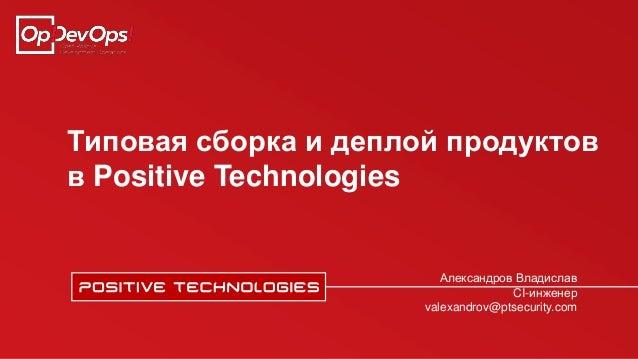Типовая сборка и деплой продуктов в Positive Technologies Александров Владислав CI-инженер valexandrov@ptsecurity.com