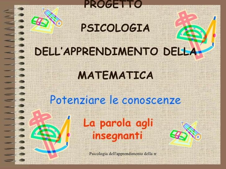 PROGETTO  PSICOLOGIA DELL'APPRENDIMENTO DELLA MATEMATICA Potenziare le conoscenze La parola agli insegnanti