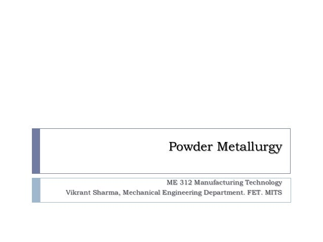 Powder Metallurgy                            ME 312 Manufacturing TechnologyVikrant Sharma, Mechanical Engineering Departm...