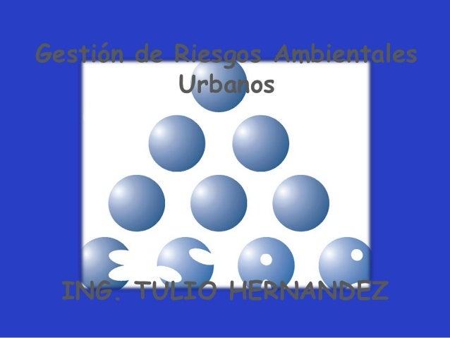 Gestión de Riesgos Ambientales           Urbanos   Curso de Gestión Urbana para          Centroamérica  ING. TULIO HERNANDEZ