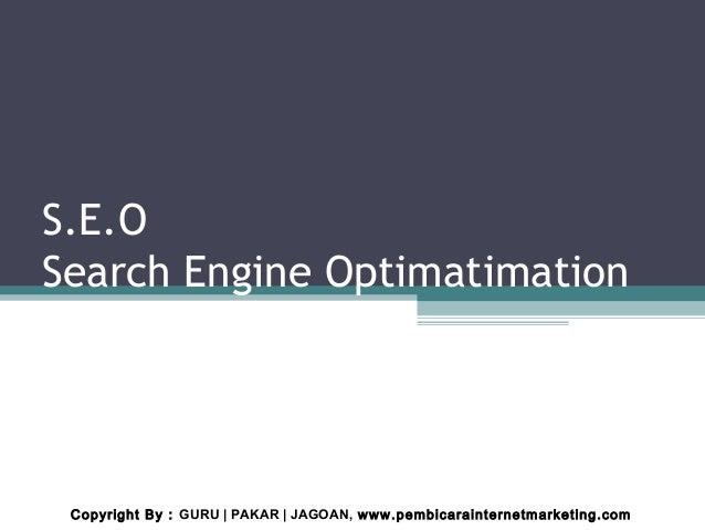 S.E.OSearch Engine OptimatimationCopyright By : GURU | PAKAR | JAGOAN, www.pembicarainternetmarketing.com
