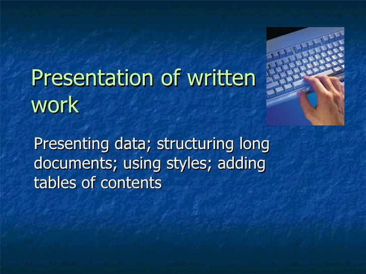 Presentation of written work  Presenting data; structuring long documents; using styles; adding tables of contents
