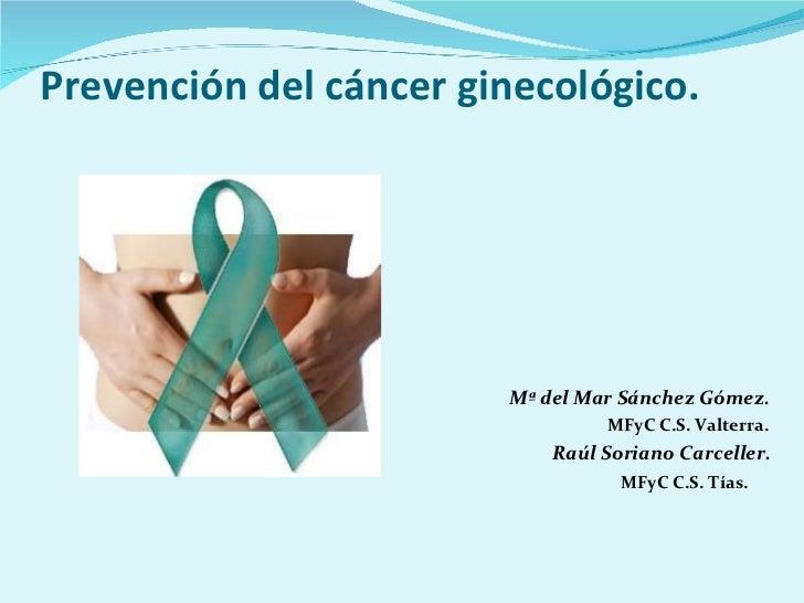 Prevención del cáncer ginecológico. <ul><li>  Mª del Mar Sánchez Gómez. </li></ul><ul><ul><li>  MFyC C.S. Valterra. </li><...
