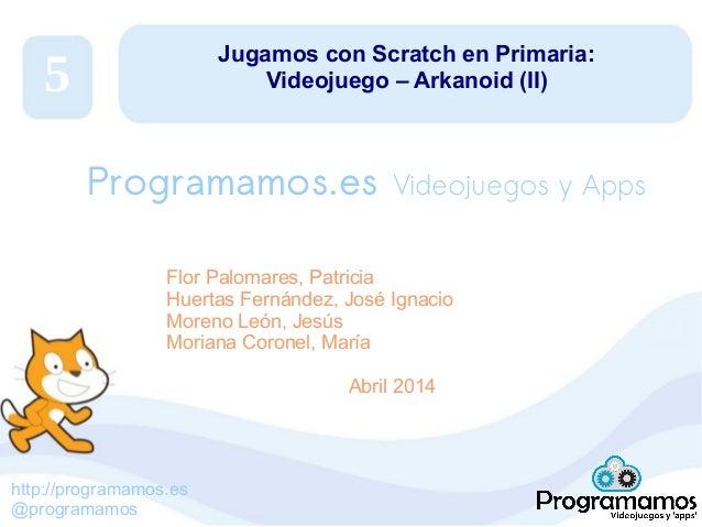 http://programamos.es @programamos Jugamos con Scratch en Primaria: Videojuego – Arkanoid (II) Flor Palomares, Patricia Hu...