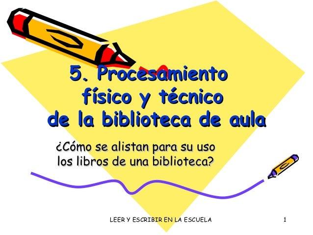 LEER Y ESCRIBIR EN LA ESCUELA 1 5. Procesamiento5. Procesamiento físico y técnicofísico y técnico de la biblioteca de aula...