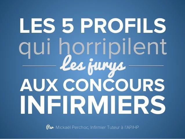 LES 5 PROFILS INFIRMIERS qui horripilent Les jurys Par Mickaël Perchoc, Infirmier Tuteur à l'AP/HP AUX CONCOURS