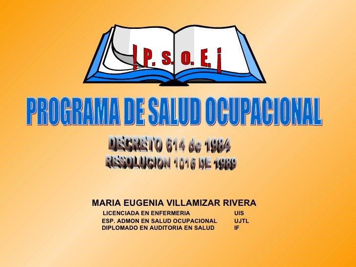 PROGRAMA DE SALUD OCUPACIONAL !  P.  S.  O.  E.  ¡ DECRETO 614 de 1984 RESOLUCION 1016 DE 1989 MARIA EUGENIA VILLAMIZAR RI...