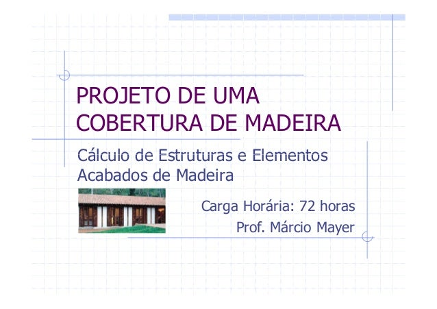 PROJETO DE UMA COBERTURA DE MADEIRA Cálculo de Estruturas e ElementosCálculo de Estruturas e Elementos Acabados de Madeira...