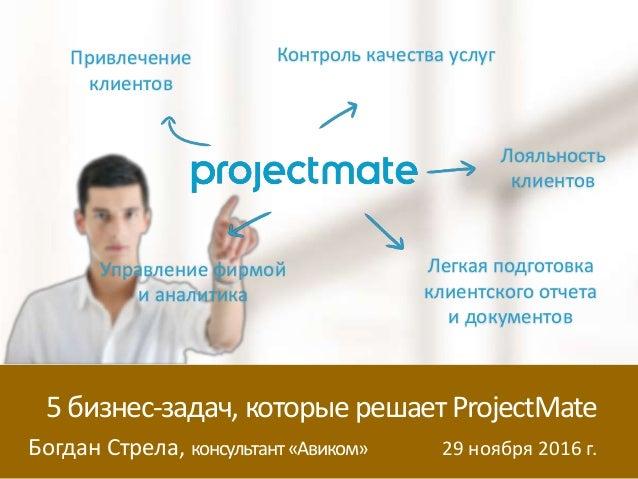 Богдан Стрела, консультант«Авиком» 29 ноября 2016 г. 5бизнес-задач, которые решаетProjectMate Привлечение клиентов Контрол...