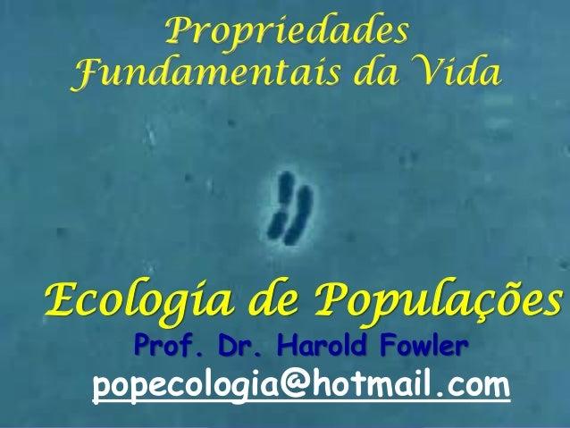 Propriedades Fundamentais da Vida  Ecologia de Populações Prof. Dr. Harold Fowler  popecologia@hotmail.com