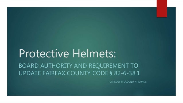 Protective Helmets: BOARD AUTHORITY AND REQUIREMENT TO UPDATE FAIRFAX COUNTY CODE § 82-6-38.1 OFFICE OF THE COUNTY ATTORNEY