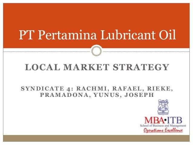 PT Pertamina Lubricant Oil LOCAL MARKET STRATEGYSYNDICATE 4: RACHMI, RAFAEL, RIEKE,    PRAMADONA, YUNUS, JOSEPH