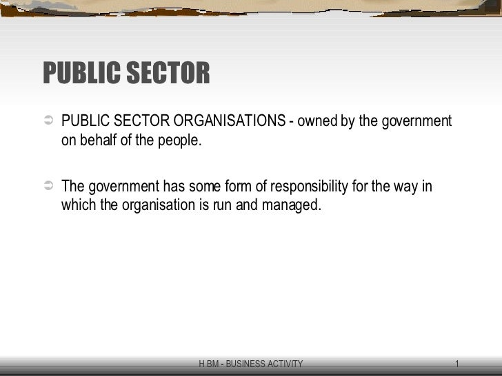 PUBLIC SECTOR <ul><li>PUBLIC SECTOR ORGANISATIONS - owned by the government on behalf of the people. </li></ul><ul><li>The...
