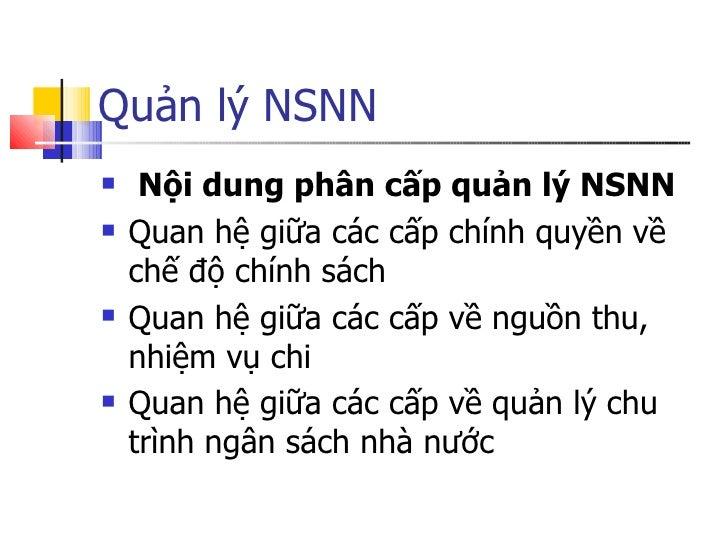 Quản lý NSNN <ul><li>Nội dung phân cấp quản lý NSNN </li></ul><ul><li>Quan hệ giữa các cấp chính quyền về chế độ chính sác...