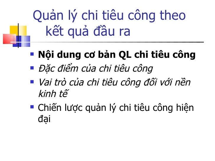 Quản lý chi tiêu công theo    kết quả đầu ra <ul><li>Nội dung cơ bản QL chi tiêu công </li></ul><ul><li>Đặc điểm của chi t...