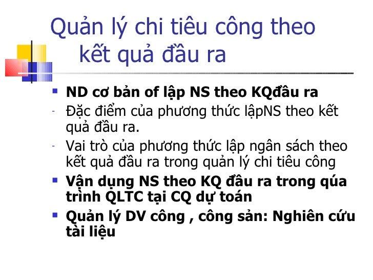 Quản lý chi tiêu công theo    kết quả đầu ra <ul><li>ND cơ bản of lập NS theo KQđầu ra </li></ul><ul><li>Đặc điểm của phươ...