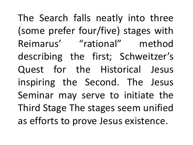 quest for historical jesus Quest of the historical jesus, the the quest continued after schweitzer with the form critics, who maintained that the christ who was preached in the early.