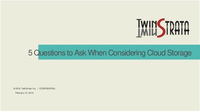 5 Questions to Ask When Considering Cloud Storage  © 2014 TwinStrata Inc. | CONFIDENTIAL February 12, 2014