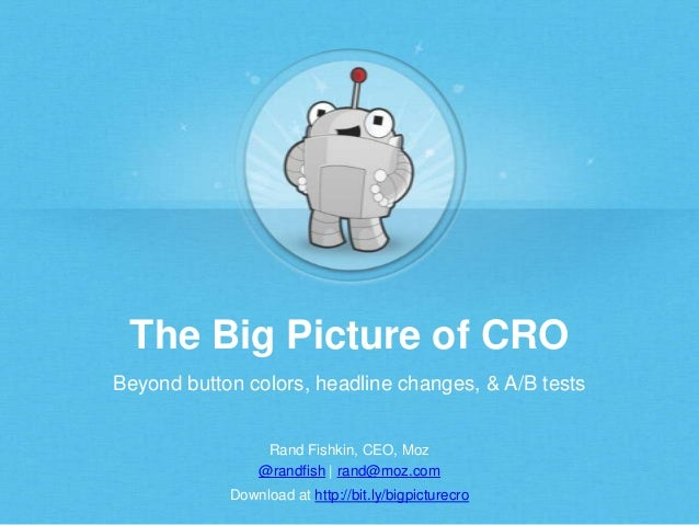 The Big Picture of CRO Beyond button colors, headline changes, & A/B tests Rand Fishkin, CEO, Moz @randfish | rand@moz.com...