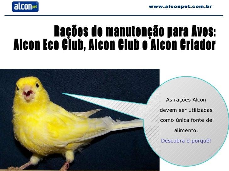 Rações de manutenção para Aves:  Alcon Eco Club, Alcon Club e Alcon Criador www.alconpet.com.br As rações Alcon devem ser ...