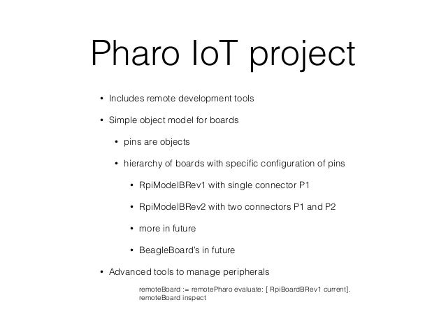 Pharo IoT project • Includes remote development tools • Simple object model for boards • pins are objects • hierarchy of b...