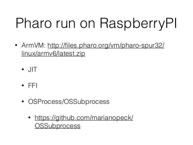 Pharo run on RaspberryPI • ArmVM: http://files.pharo.org/vm/pharo-spur32/ linux/armv6/latest.zip • JIT • FFI • OSProcess/OS...